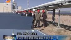 国家能源局新能源司副司长李创军一行到德令哈市考察电力行业生产情况