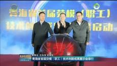 青海省首届劳模(职工)技术创新成果展示会举行
