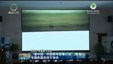 """""""看中国·外国青年影像计划""""(青海行)专题影展在西宁举办"""