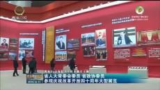 省人大常委会委员 省政协委员参加庆祝改革开放四十周年大型展览