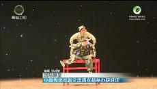 中越传统戏剧交流周在越举办获好评