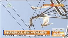 青海电网首?#38376;?#28779;式无人机清除110千伏输电线路异物