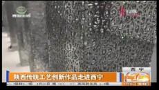 陕西传统工艺创新作品走进西宁