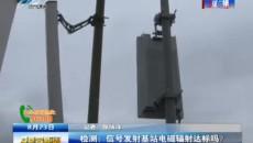 檢測:信號發射基站電磁輻射達標嗎?
