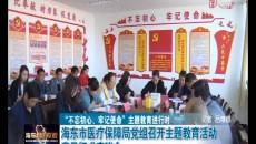 """""""不忘初心、牢记使命""""海东市医疗保障局党组召开主题教育活动意见征求座谈会"""