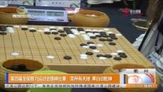 第四届全国智力运动会围棋比赛:奕枰有天地 黑白动乾坤