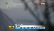 """""""巨无霸""""直升机助力打通大凉山最后的通村公路"""