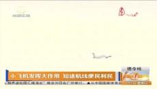 小飞机发挥大作用 短途航线便民利民