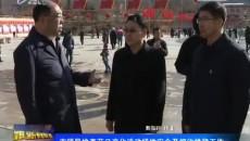 西宁市领导检查节日文化活动场地安全及综治维稳工作