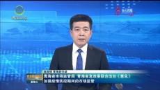 青海省市場監管局 青海省發改委聯合出臺《意見》加強疫情防控期間的市場監管