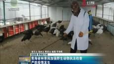 青海省林草局加强野生动物执法检查严防疫情发生