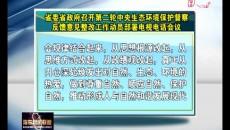 省委省政府召開第二輪中央生態環境保護督察反饋意見整改工作動員部署電視電話會議