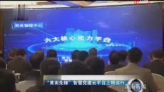 """""""黄南先锋""""智慧党建云平台上线运行"""