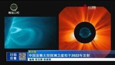 中国首颗太阳探测卫星拟于2022年发射