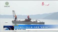 """电缆穿湖而过 苏州太湖小岛再添""""能源动脉"""""""