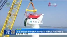 华电福建福清海坛海峡海上风电项目首批风机实现并网发电