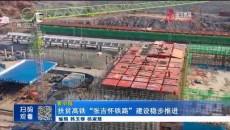 """扶贫高铁""""张吉怀铁路""""建设稳步推进"""