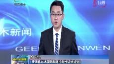 《青海格尔木国际陆港控制性详细规划》通过专家评审