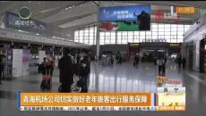青海机场公司切实做好老年旅客出行服务保障