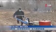 黄南:赶早春抢农时 全力春耕备播
