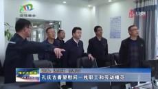 孔庆吉看望慰问一线职工和劳动模范