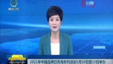 2021年中国品牌日青海系列活动5月10日至15日举办