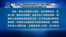 青海省人民检察院党组原书记 检察长蒙永山严重违纪违法被开除党籍和公职