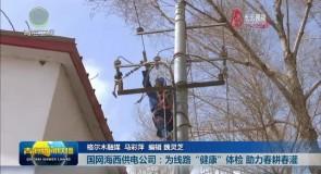 """国网海西供电公司:为线路""""健康""""体检  助力春耕春灌"""