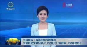 节目预告:青海卫视今晚播出大型历史文献纪录片《定昆仑》第四集《定鼎昆仑》