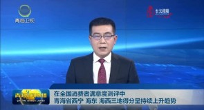 在全国消费者满意度测评中 青海省西宁 海东 海西三地得分呈持续上升趋势