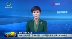 央视新闻频道《今日中国》特别节目青海篇 明天10:00开播