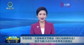 节目预告:大型电视文艺晚会《初心如磐跟党走》将于今晚19点35分在青海卫视播出