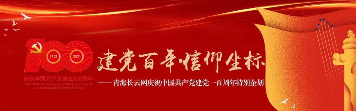 青海长云网特别企划:建党百年 • 信仰坐标