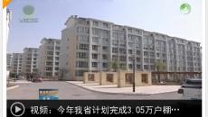 (视频)今年我省计划完成3.05万户棚户区改造