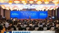 亚洲媒体高峰会议:共话媒体合作发展 共促亚洲开放创新