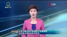 元宵节期间湟中县城实行交通管制 市民需合理?#25165;?#26377;序前往