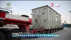 青海至河南特高压工程首台变压器运抵海南州