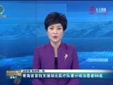 【战疫情 防控第一线】青海省首批支援湖北医疗队累计收治患者98名
