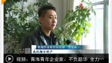 """【復工復產進行時】青海青年企業家:不負韶華 全力以""""復"""""""