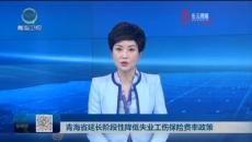 青海省延长阶段性降低失业工伤保险费率政策