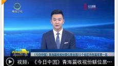 《今日中国》青海篇收视份额位居全国31个省区市各篇章第一名