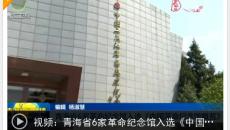 青海省6家革命纪念馆入选《中国革命纪念馆概览》