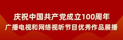 庆祝中国共产党成立100周年广播电视和网络视听节目优秀作品展播
